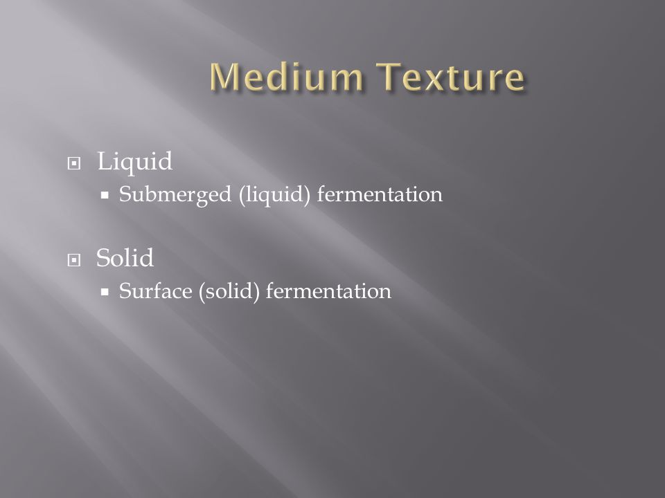  Liquid  Submerged (liquid) fermentation  Solid  Surface (solid) fermentation