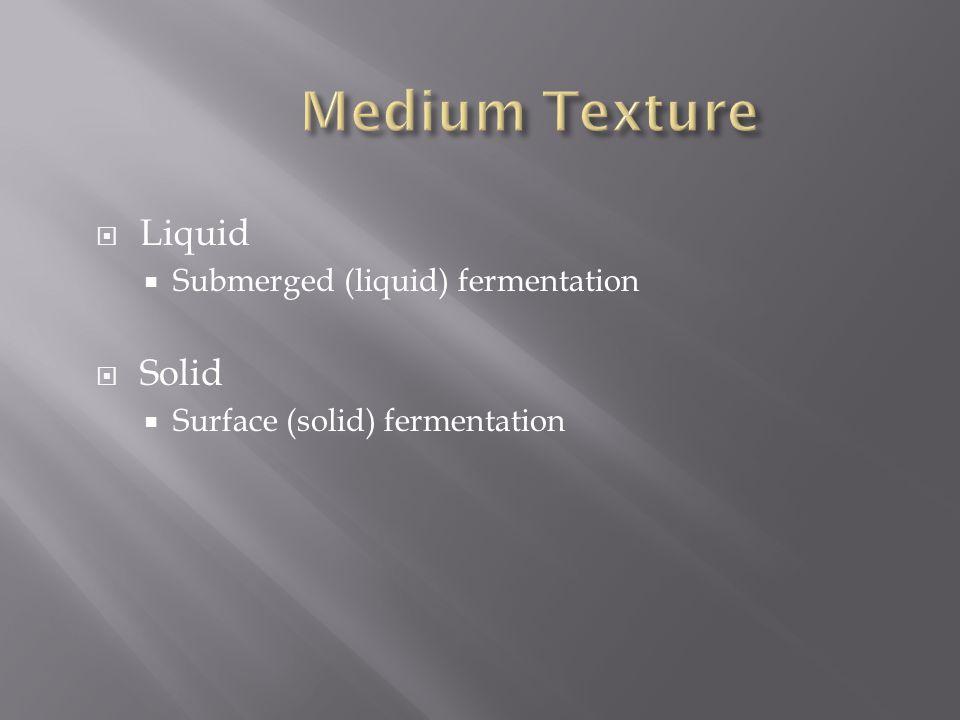  Liquid  Submerged (liquid) fermentation  Solid  Surface (solid) fermentation