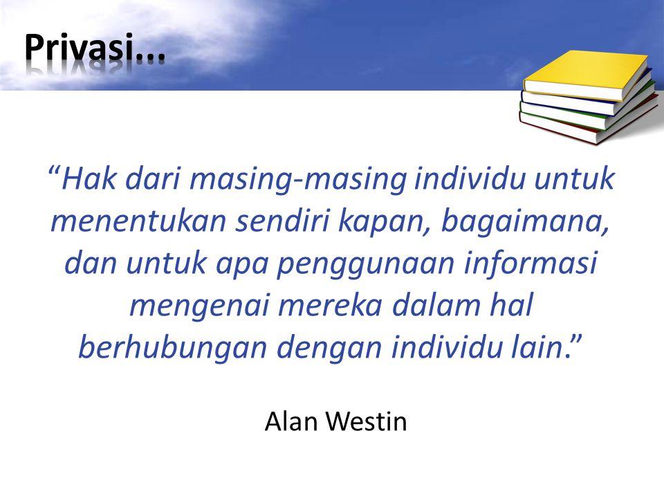 Hak dari masing-masing individu untuk menentukan sendiri kapan, bagaimana, dan untuk apa penggunaan informasi mengenai mereka dalam hal berhubungan dengan individu lain. Alan Westin