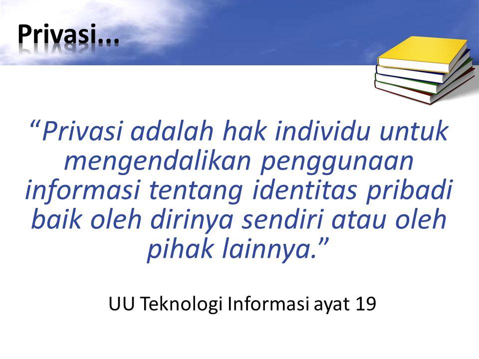 Privasi adalah hak individu untuk mengendalikan penggunaan informasi tentang identitas pribadi baik oleh dirinya sendiri atau oleh pihak lainnya. UU Teknologi Informasi ayat 19