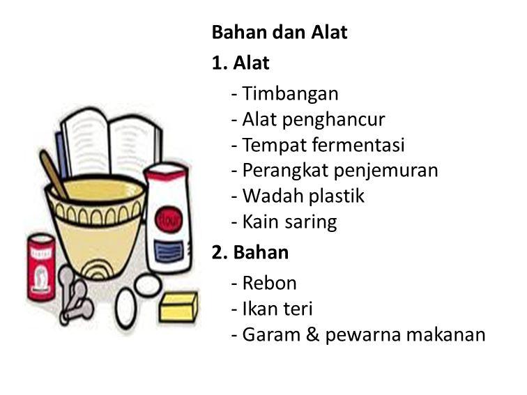 Bahan dan Alat 1. Alat - Timbangan - Alat penghancur - Tempat fermentasi - Perangkat penjemuran - Wadah plastik - Kain saring 2. Bahan - Rebon - Ikan