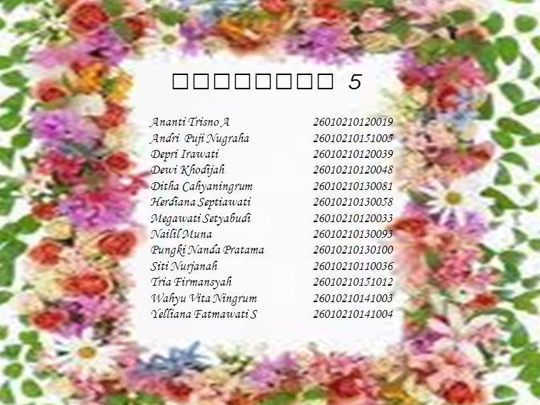 Kelompok 5 Ananti Trisno A26010210120019 Andri Puji Nugraha26010210151005 Depri Irawati26010210120039 Dewi Khodijah26010210120048 Ditha Cahyaningrum26