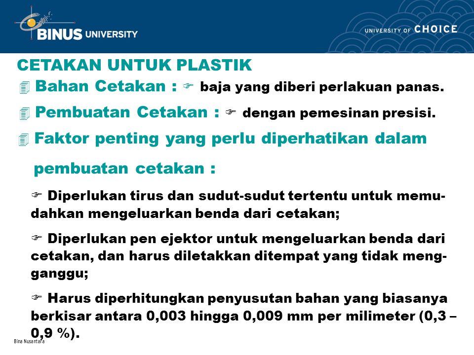 Bina Nusantara CETAKAN UNTUK PLASTIK 4 Bahan Cetakan :  baja yang diberi perlakuan panas. 4 Pembuatan Cetakan :  dengan pemesinan presisi. 4 Faktor