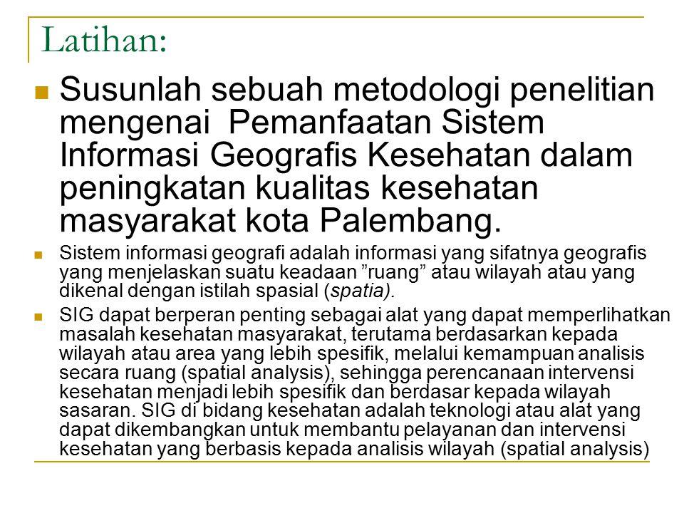 Latihan: Susunlah sebuah metodologi penelitian mengenai Pemanfaatan Sistem Informasi Geografis Kesehatan dalam peningkatan kualitas kesehatan masyarakat kota Palembang.