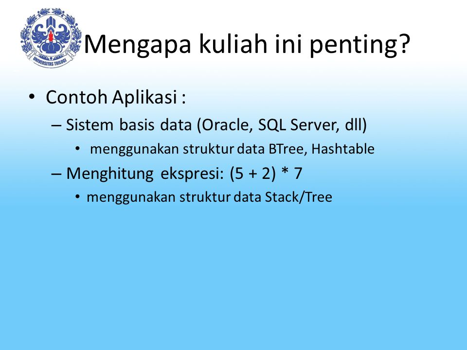 Mengapa kuliah ini penting? Contoh Aplikasi : – Sistem basis data (Oracle, SQL Server, dll) menggunakan struktur data BTree, Hashtable – Menghitung ek