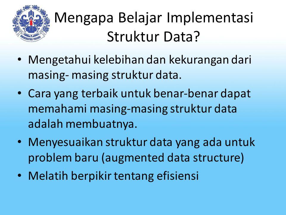Mengapa Belajar Implementasi Struktur Data? Mengetahui kelebihan dan kekurangan dari masing‐ masing struktur data. Cara yang terbaik untuk benar‐benar