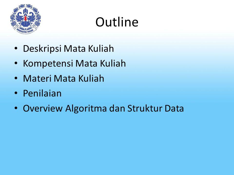 Outline Deskripsi Mata Kuliah Kompetensi Mata Kuliah Materi Mata Kuliah Penilaian Overview Algoritma dan Struktur Data