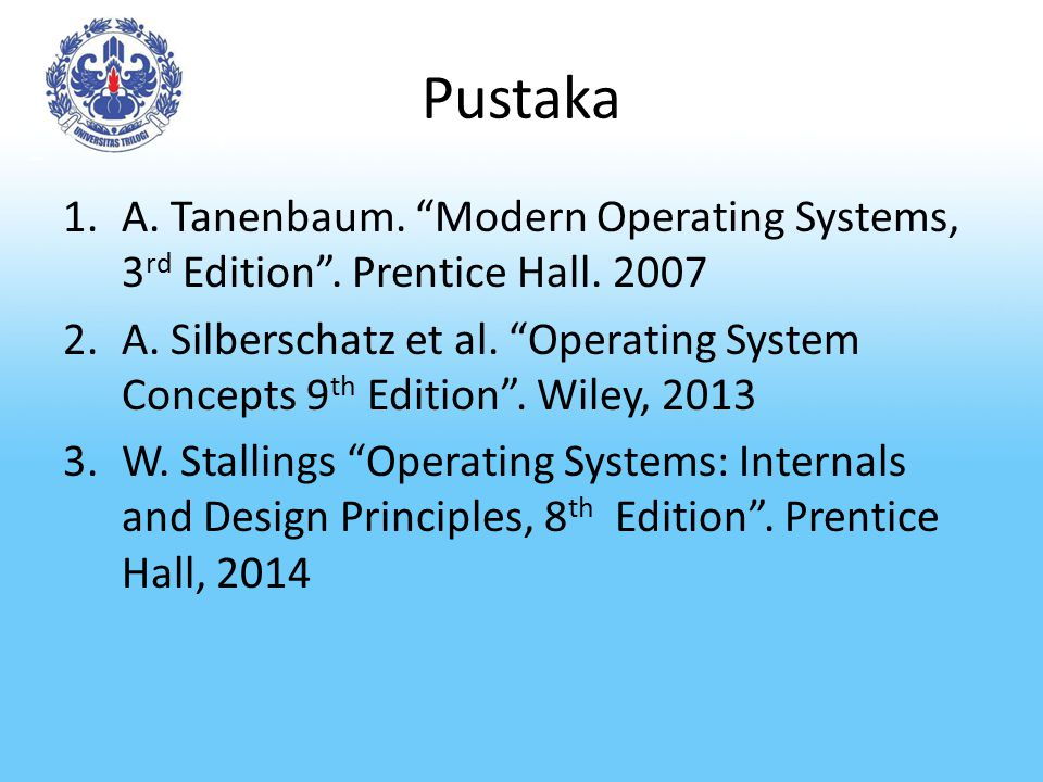 "Pustaka 1.A. Tanenbaum. ""Modern Operating Systems, 3 rd Edition"". Prentice Hall. 2007 2.A. Silberschatz et al. ""Operating System Concepts 9 th Edition"