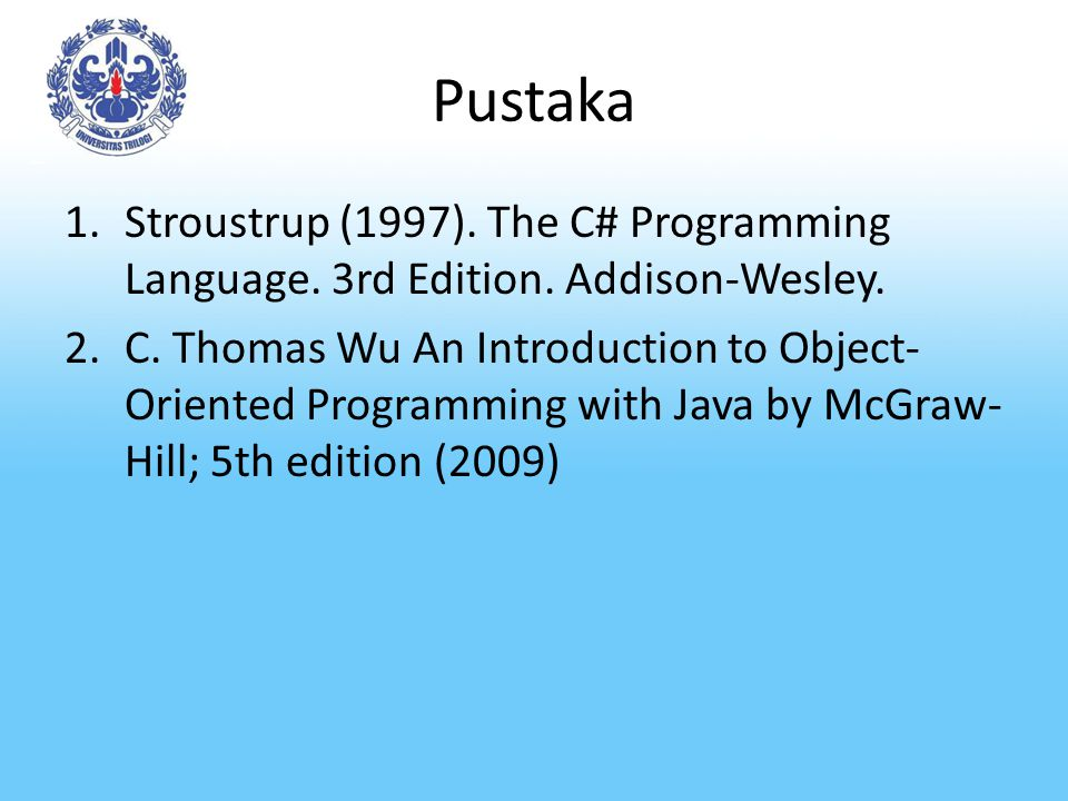 Pustaka 1.Stroustrup (1997). The C# Programming Language. 3rd Edition. Addison-Wesley. 2.C. Thomas Wu An Introduction to Object- Oriented Programming