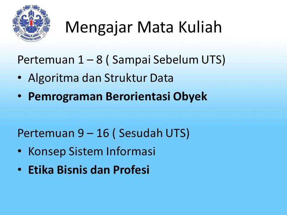 Mengajar Mata Kuliah Pertemuan 1 – 8 ( Sampai Sebelum UTS) Algoritma dan Struktur Data Pemrograman Berorientasi Obyek Pertemuan 9 – 16 ( Sesudah UTS) Konsep Sistem Informasi Etika Bisnis dan Profesi