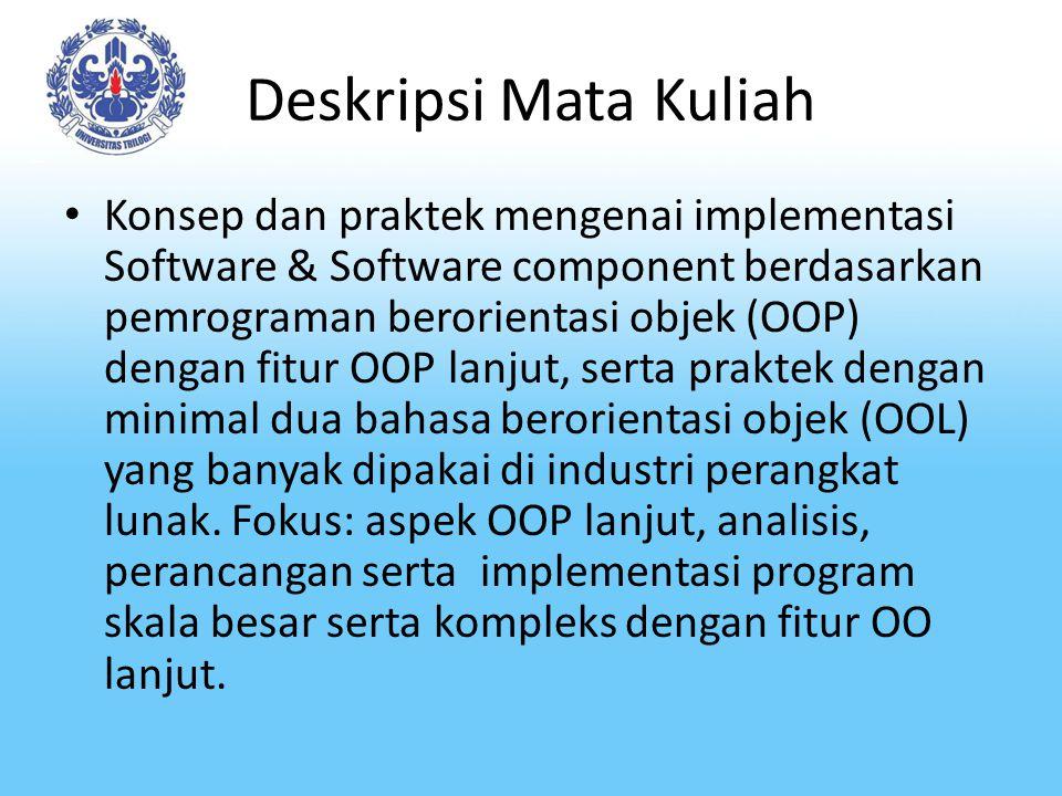 Deskripsi Mata Kuliah Konsep dan praktek mengenai implementasi Software & Software component berdasarkan pemrograman berorientasi objek (OOP) dengan fitur OOP lanjut, serta praktek dengan minimal dua bahasa berorientasi objek (OOL) yang banyak dipakai di industri perangkat lunak.