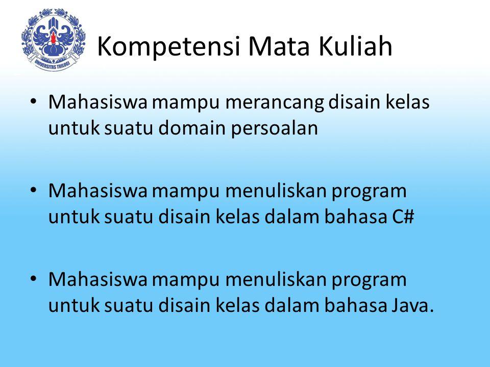 Kompetensi Mata Kuliah Mahasiswa mampu merancang disain kelas untuk suatu domain persoalan Mahasiswa mampu menuliskan program untuk suatu disain kelas dalam bahasa C# Mahasiswa mampu menuliskan program untuk suatu disain kelas dalam bahasa Java.