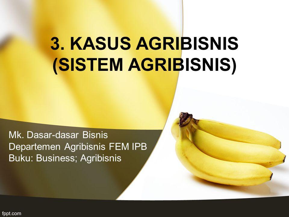 Mk. Dasar-dasar Bisnis Departemen Agribisnis FEM IPB Buku: Business; Agribisnis 3. KASUS AGRIBISNIS (SISTEM AGRIBISNIS)