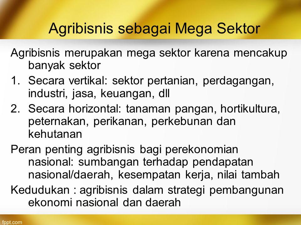 Agribisnis sebagai Mega Sektor Agribisnis merupakan mega sektor karena mencakup banyak sektor 1.Secara vertikal: sektor pertanian, perdagangan, indust