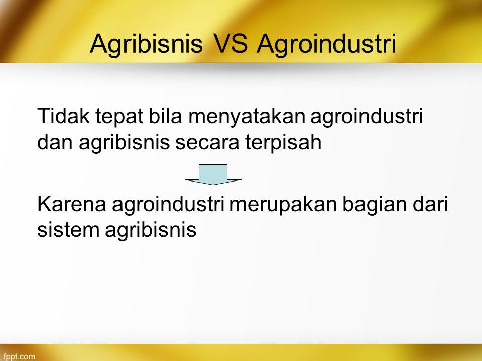 Agribisnis VS Agroindustri Tidak tepat bila menyatakan agroindustri dan agribisnis secara terpisah Karena agroindustri merupakan bagian dari sistem ag
