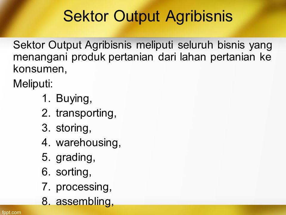 Sektor Output Agribisnis Sektor Output Agribisnis meliputi seluruh bisnis yang menangani produk pertanian dari lahan pertanian ke konsumen, Meliputi: