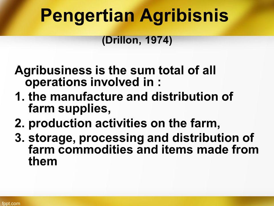 Agribisnis = Bisnis Agribisnis mengedepankan aspek bisnis dan pelaku bisnisnya Pengelolaan organisasi dalam agribisnis dilakukan secara rasional dan dirancang untuk mendapatkan nilai tambah komersial yang maksimal dengan menyediakan barang/jasa yang diminta oleh pasar Agribisnis terdiri dari kumpulan unit/pelaku bisnis yang terdapat pada masing-masing sub sistem