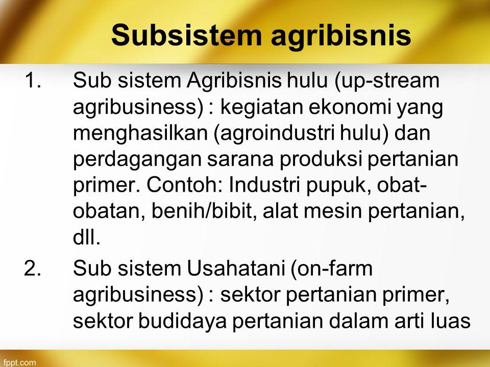 Subsistem agribisnis 1.Sub sistem Agribisnis hulu (up-stream agribusiness) : kegiatan ekonomi yang menghasilkan (agroindustri hulu) dan perdagangan sa
