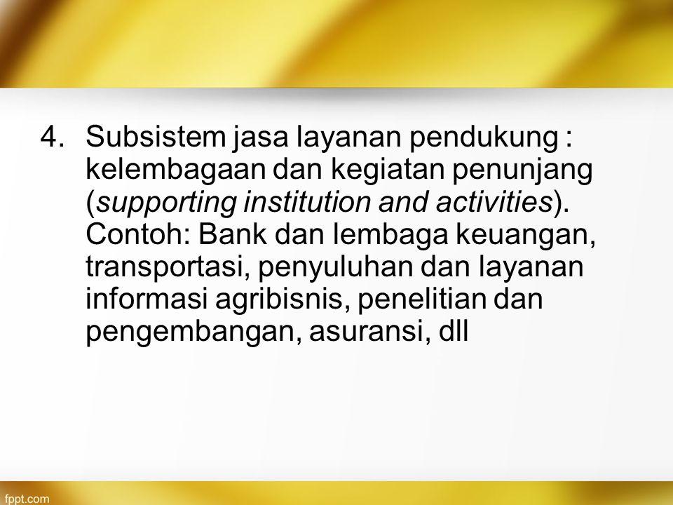 4.Subsistem jasa layanan pendukung : kelembagaan dan kegiatan penunjang (supporting institution and activities). Contoh: Bank dan lembaga keuangan, tr