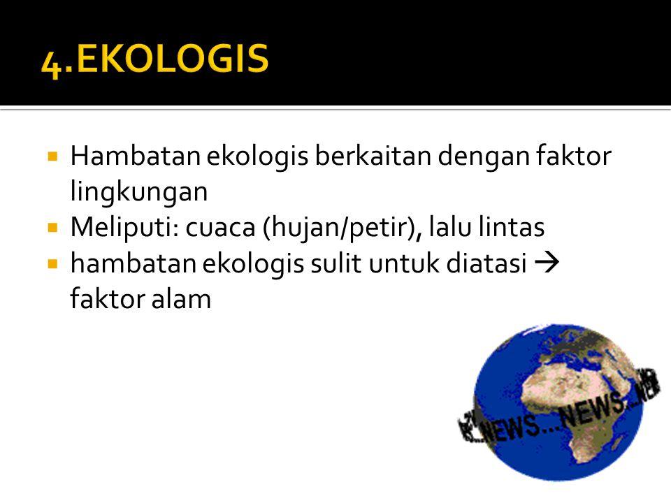  Hambatan ekologis berkaitan dengan faktor lingkungan  Meliputi: cuaca (hujan/petir), lalu lintas  hambatan ekologis sulit untuk diatasi  faktor a