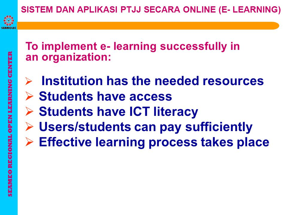 SEAMEO REGIONAL OPEN LEARNING CENTER SISTEM DAN APLIKASI PTJJ SECARA ONLINE (E- LEARNING) To implement e- learning successfully in an organization:  People: commitment and skill  Place: flexibility and infrastructure  Resources: Funds and Knowledge Does your organization have the right mix of people, place and resources?