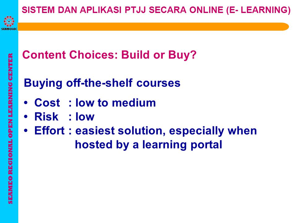 SEAMEO REGIONAL OPEN LEARNING CENTER SISTEM DAN APLIKASI PTJJ SECARA ONLINE (E- LEARNING)  Institution has the needed resources  Students have access  Students have ICT literacy  Users/students can pay sufficiently  Effective learning process takes place To implement e- learning successfully in an organization: