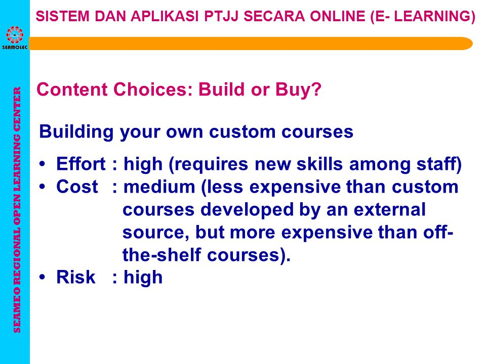 SEAMEO REGIONAL OPEN LEARNING CENTER SISTEM DAN APLIKASI PTJJ SECARA ONLINE (E- LEARNING) Building custom courses using an outside developer Effort: low (no need to retrain your own staff) Cost: high Risk: low, created by outside professionals Content Choices: Build or Buy