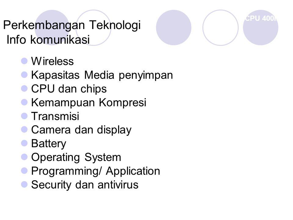 CPU 400MHz FLEXI EVDO ICE May 2005, Jakarta Perkembangan Teknologi Info komunikasi Wireless Kapasitas Media penyimpan CPU dan chips Kemampuan Kompresi Transmisi) Camera dan display Battery Operating System Programming/ Application Security dan antivirus
