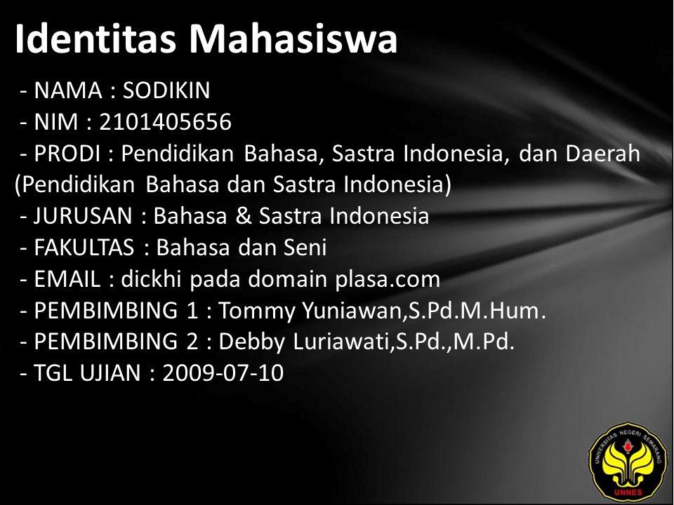Identitas Mahasiswa - NAMA : SODIKIN - NIM : 2101405656 - PRODI : Pendidikan Bahasa, Sastra Indonesia, dan Daerah (Pendidikan Bahasa dan Sastra Indonesia) - JURUSAN : Bahasa & Sastra Indonesia - FAKULTAS : Bahasa dan Seni - EMAIL : dickhi pada domain plasa.com - PEMBIMBING 1 : Tommy Yuniawan,S.Pd.M.Hum.