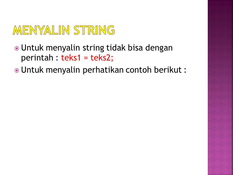  Untuk menyalin string tidak bisa dengan perintah : teks1 = teks2;  Untuk menyalin perhatikan contoh berikut :