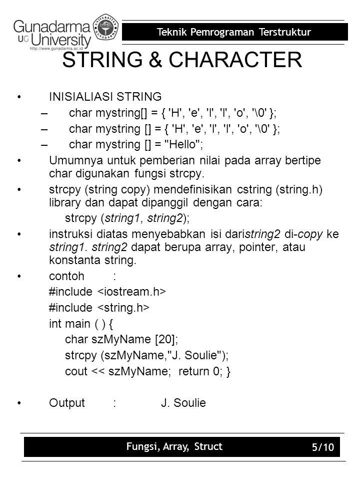 Teknik Pemrograman Terstruktur Fungsi, Array, Struct 5/10 STRING & CHARACTER INISIALIASI STRING –char mystring[] = { 'H', 'e', 'l', 'l', 'o', '\0' };