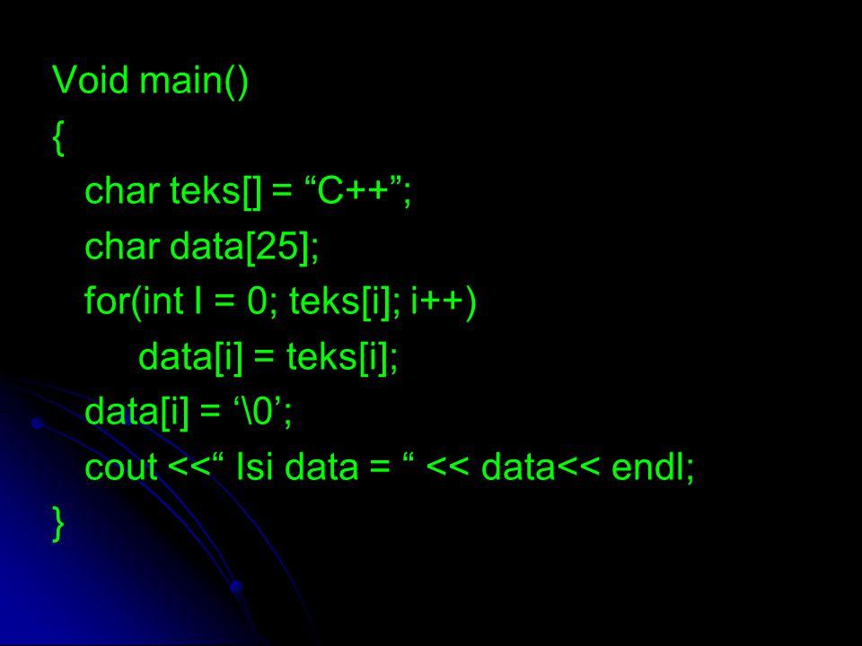 "Void main() { char teks[] = ""C++""; char data[25]; for(int I = 0; teks[i]; i++) data[i] = teks[i]; data[i] = '\0'; cout <<"" Isi data = "" << data<< endl"