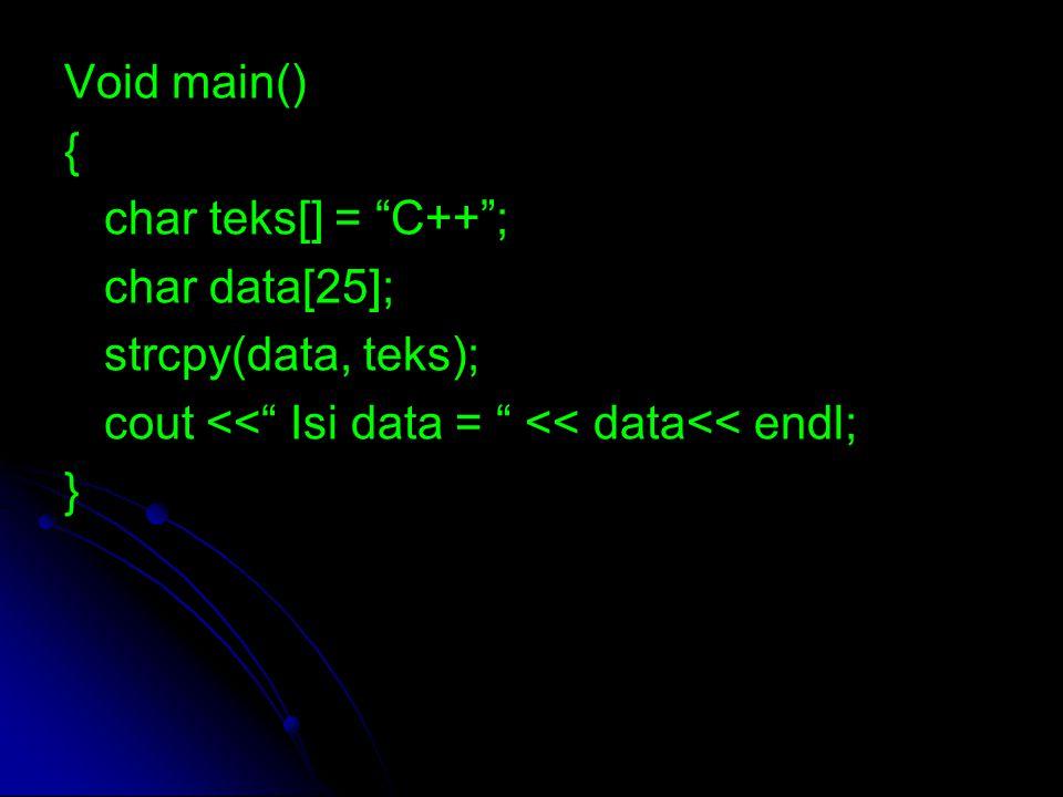 "Void main() { char teks[] = ""C++""; char data[25]; strcpy(data, teks); cout <<"" Isi data = "" << data<< endl; }"