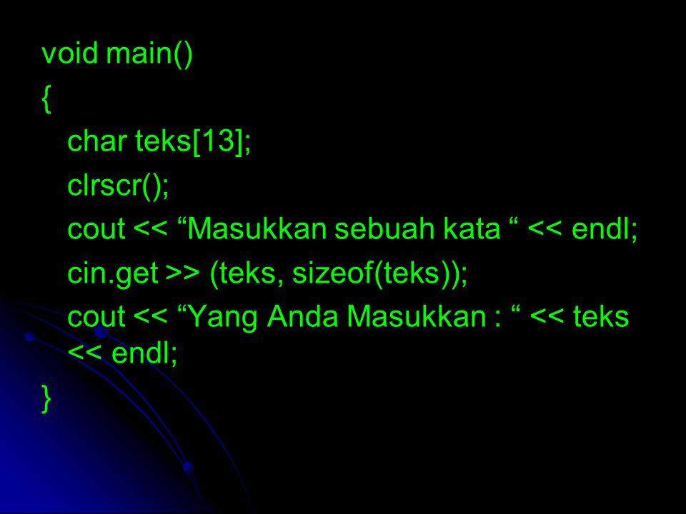 void main() { char nama[13]; char alamat[13]; clrscr(); cout << Nama = ; cin.get >> (nama, sizeof(teks)); cout << Alamat = ; cin.get >> (alamat, sizeof(teks)); cout << Nama : << nama << endl; cout << Alamat : << alamat << endl; }