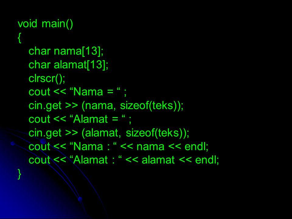 void main() { char nama[13]; char alamat[13]; clrscr(); cout << Nama = ; cin.getline >> (nama, sizeof(teks)); cout << Alamat = ; cin.getline >> (alamat, sizeof(teks)); cout << Nama : << nama << endl; cout << Alamat : << alamat << endl; }