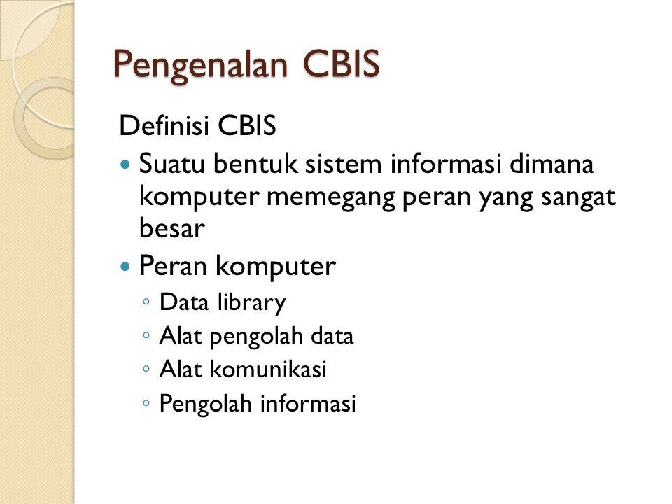 Pengenalan CBIS Definisi CBIS Suatu bentuk sistem informasi dimana komputer memegang peran yang sangat besar Peran komputer ◦ Data library ◦ Alat peng