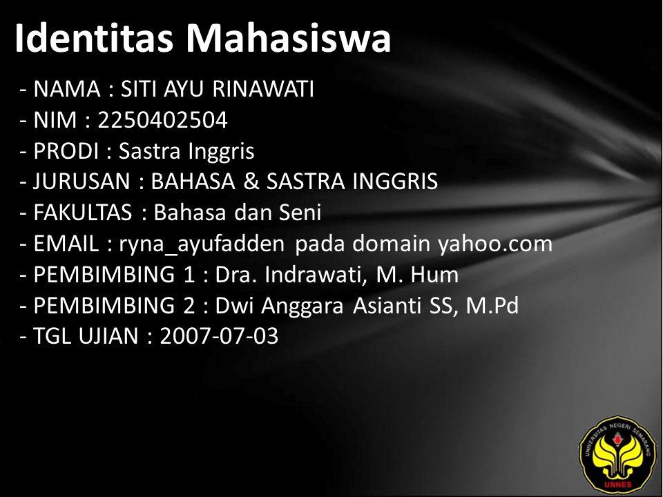 Identitas Mahasiswa - NAMA : SITI AYU RINAWATI - NIM : 2250402504 - PRODI : Sastra Inggris - JURUSAN : BAHASA & SASTRA INGGRIS - FAKULTAS : Bahasa dan Seni - EMAIL : ryna_ayufadden pada domain yahoo.com - PEMBIMBING 1 : Dra.