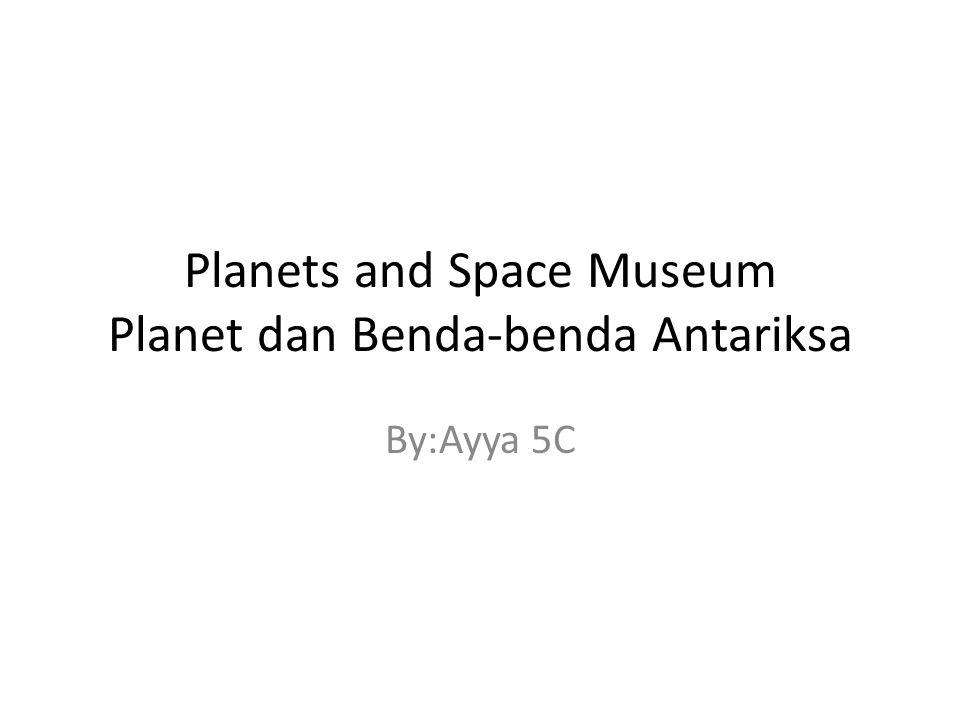 Planets and Space Museum Planet dan Benda-benda Antariksa By:Ayya 5C