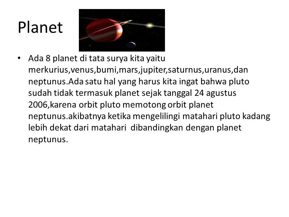 Planet Ada 8 planet di tata surya kita yaitu merkurius,venus,bumi,mars,jupiter,saturnus,uranus,dan neptunus.Ada satu hal yang harus kita ingat bahwa pluto sudah tidak termasuk planet sejak tanggal 24 agustus 2006,karena orbit pluto memotong orbit planet neptunus.akibatnya ketika mengelilingi matahari pluto kadang lebih dekat dari matahari dibandingkan dengan planet neptunus.