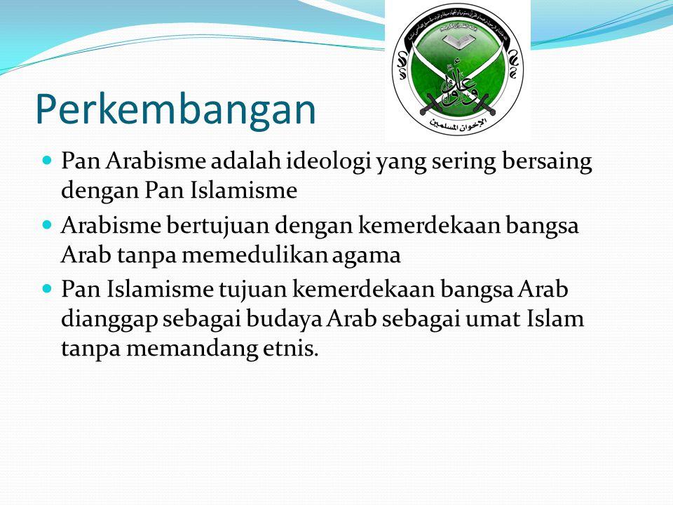 Perkembangan Pan Arabisme adalah ideologi yang sering bersaing dengan Pan Islamisme Arabisme bertujuan dengan kemerdekaan bangsa Arab tanpa memedulikan agama Pan Islamisme tujuan kemerdekaan bangsa Arab dianggap sebagai budaya Arab sebagai umat Islam tanpa memandang etnis.