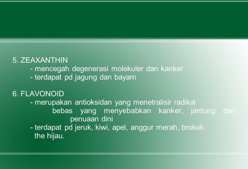 5. ZEAXANTHIN - mencegah degenerasi molekuler dan kanker - terdapat pd jagung dan bayam 6. FLAVONOID - merupakan antioksidan yang menetralisir radikal