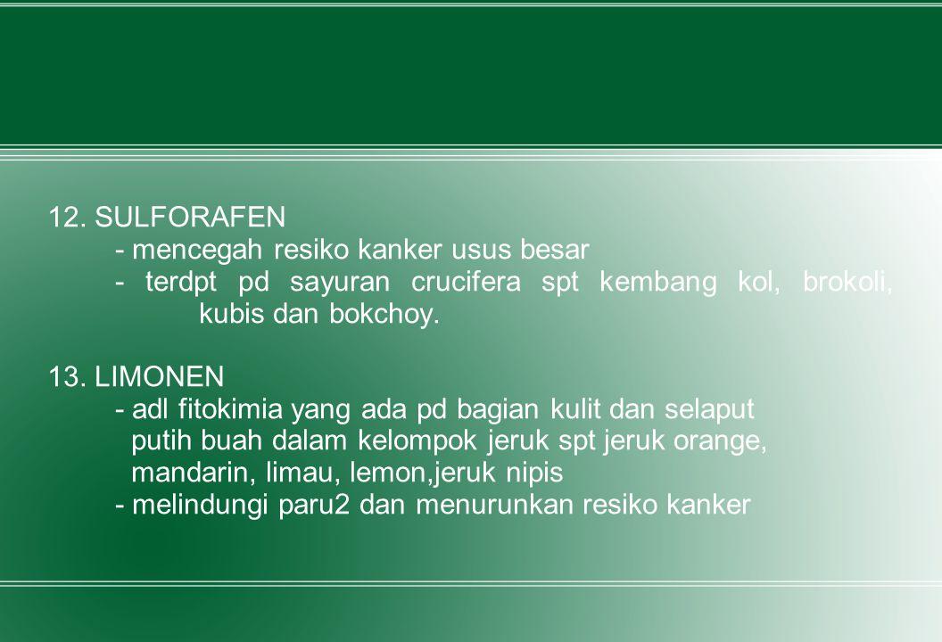 12. SULFORAFEN - mencegah resiko kanker usus besar - terdpt pd sayuran crucifera spt kembang kol, brokoli, kubis dan bokchoy. 13. LIMONEN - adl fitoki