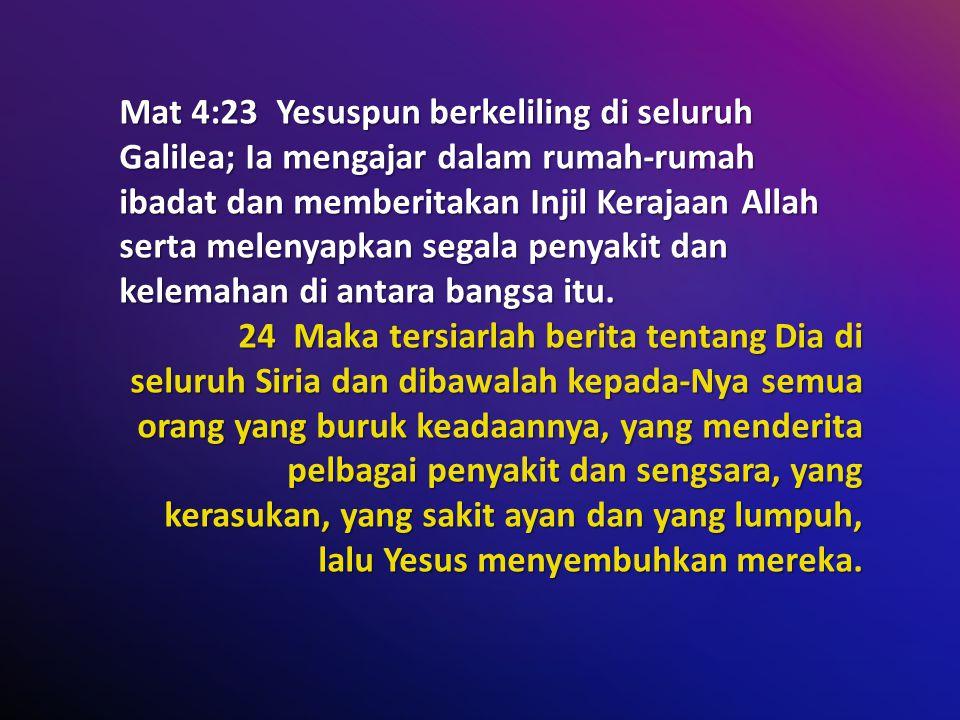 Mat 4:23 Yesuspun berkeliling di seluruh Galilea; Ia mengajar dalam rumah-rumah ibadat dan memberitakan Injil Kerajaan Allah serta melenyapkan segala penyakit dan kelemahan di antara bangsa itu.