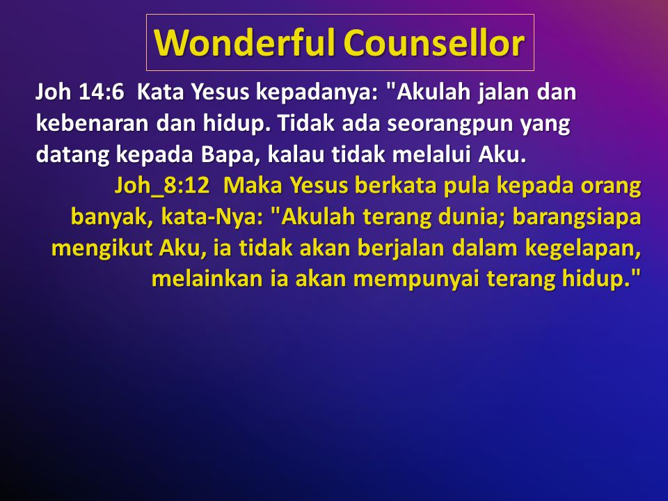Wonderful Counsellor Joh 14:6 Kata Yesus kepadanya: Akulah jalan dan kebenaran dan hidup.