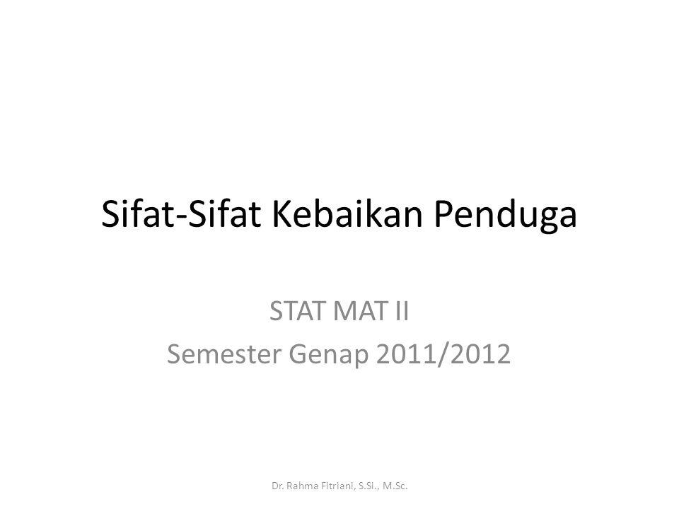 Sifat-Sifat Kebaikan Penduga STAT MAT II Semester Genap 2011/2012 Dr. Rahma Fitriani, S.Si., M.Sc.