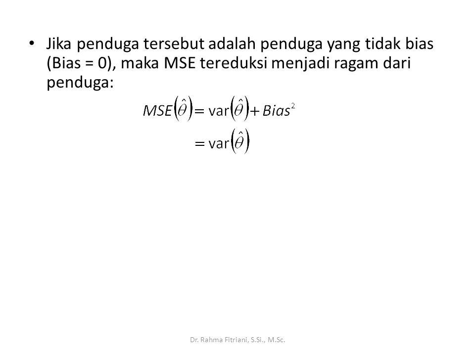 Jika penduga tersebut adalah penduga yang tidak bias (Bias = 0), maka MSE tereduksi menjadi ragam dari penduga: Dr. Rahma Fitriani, S.Si., M.Sc.