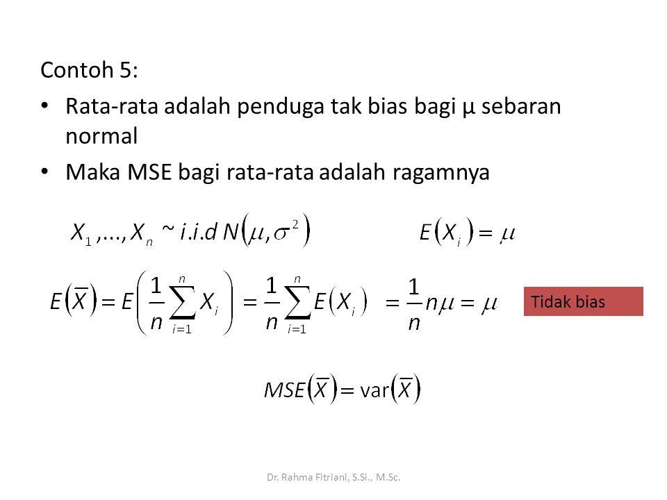 Contoh 5: Rata-rata adalah penduga tak bias bagi µ sebaran normal Maka MSE bagi rata-rata adalah ragamnya Dr. Rahma Fitriani, S.Si., M.Sc. Tidak bias