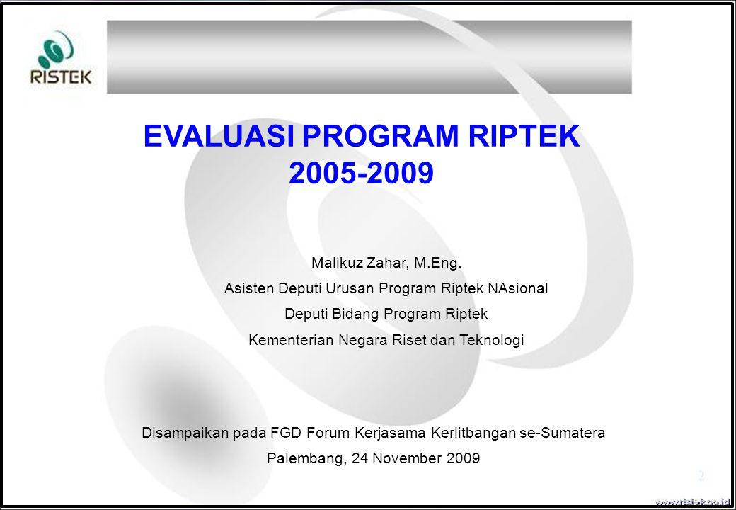 Disampaikan pada FGD Forum Kerjasama Kerlitbangan se-Sumatera Palembang, 24 November 2009 EVALUASI PROGRAM RIPTEK 2005-2009 Malikuz Zahar, M.Eng. Asis