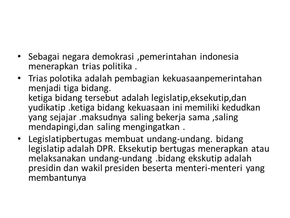 Sebagai negara demokrasi,pemerintahan indonesia menerapkan trias politika. Trias polotika adalah pembagian kekuasaanpemerintahan menjadi tiga bidang.