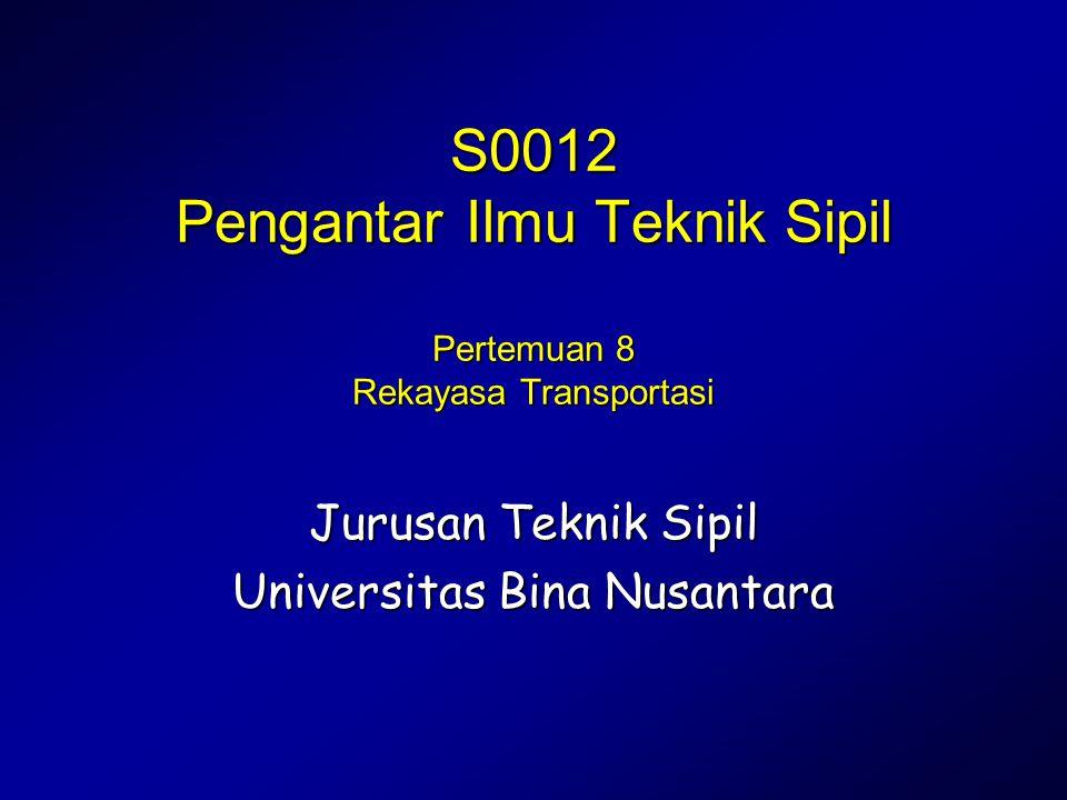 Pengantar Ilmu Teknik Sipil S0012 Pengantar Ilmu Teknik Sipil Pertemuan 8 Rekayasa Transportasi Jurusan Teknik Sipil Universitas Bina Nusantara